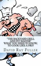 The Backyard Grill and Pit Master : What You Need to Know, to Cook Like a Pro...