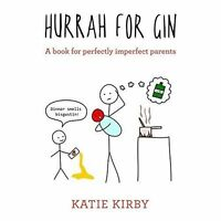 Hurrah for Gin: A book for perfectly imperfect parents, Kirby, Katie | Hardcover