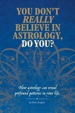 You Don't Really Believe in Astrology, Do You?: How Astrology Reveals Profound P