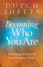 Becoming Who You are: Embracing the Power of Your Identity in Christ by Dutch Sheets (Paperback, 2010)