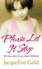 Please Let it Stop: The True Story of My Abused Childhood by Jacqueline Gold...