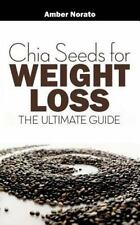 Chia Seeds for Weight Loss: the Ultimate Guide: By Norato, Amber