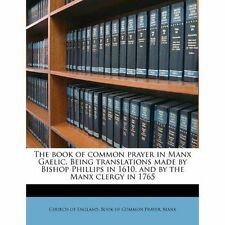 The book of common prayer in Manx Gaelic. Being translations made by Bishop Phi