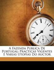 A Fazenda Publica de Portugal : Practicas Vigentes e Varias Utopias Do Auctor...