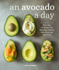An Avocado a Day : More Than 70 Recipes for Enjoying Nature's Most Delicious...