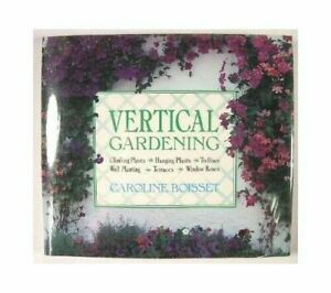 VERTICAL GARDENING: CLIMBING PLANTS, HANGING PLANTS, By Caroline Boisset