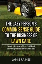 The Lazy Person's Common Sense Guide to the Business of Lawn Care : How to...