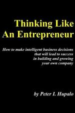 Thinking Like An Entrepreneur: How To Make Intelligent Business Decisions That