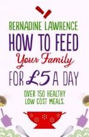 How To Feed Your Family For £5 A Day by Bernadine Lawrence NEW