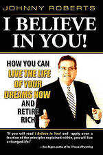 I Believe In You!: How You Can Live the Life of Your Dreams Now and Retire Rich