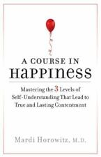 A Course in Happiness: Mastering the 3 Levels of Self-Understanding That Lead to