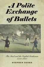 A Polite Exchange of Bullets : The Duel and the English Gentleman, 1750-1850...