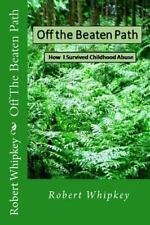 Off the Beaten Path : How I Survived Childhood Abuse by Robert Whipkey (2013,...