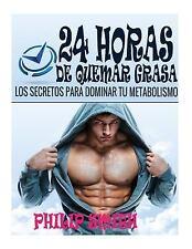 24 Horas de Quemar Grasa : Los Secretos para Dominar Tu Metabolismo by Philip...