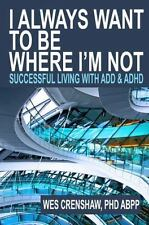I Always Want to Be Where I'm Not : Successful Living with ADD and ADHD: By C...