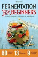 Fermentation for Beginners : The Step-by-Step Guide to Fermentation and Probi...