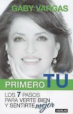 Primero Tu : Los 7 Pasos para Verte Bien y Sentirte Mejor by Gaby Vargas...