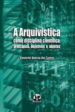 A Arquivistica Como Disciplina Cientifica : Principios, Objetivos e Objetos...
