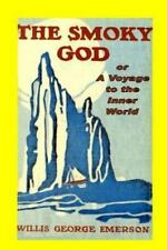 The Smoky God Or A Voyage To The Inner World: By Willis George Emerson