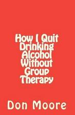 How I Quit Drinking Alcohol Without Group Therapy by Don Moore (2010, Paperback)