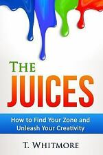 The Juices : How to Find Your Zone and Unleash Your Creativity by T. Whitmore...