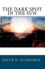 The Dark Spot in the Sun by Keith D. Sturghill (2010, Paperback)