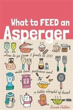 What to Feed an Asperger: How to Go from 3 Foods to 300 with Love, Patience and