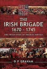 Irish Brigade 1670-1745 : The Wild Geese in French Service, Hardcover by Grah.