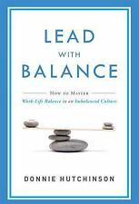 Lead with Balance : How to Master Work-Life Balance in an Imbalanced Culture...