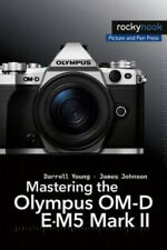 Mastering the Olympus Om-D E-M5 Mark II by Darrell Young.