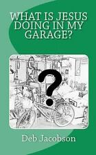 What Is Jesus Doing In My Garage?: A travelogue of Jesus in my home