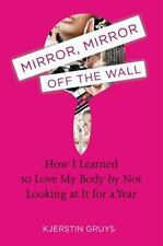 Mirror, Mirror off the Wall : How I Learned to Love My Body by Not Looking at...