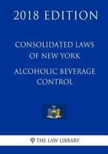 Consolidated Laws Of New York - Alcoholic Beverage Control (2018 Edition)