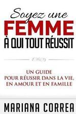 Soyez une Femme a Qui Tout Reussit : Un Guide Pour Reussir Dans la Vie, en...