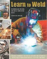 Learn to Weld : Beginning Mig Welding and Metal Fabrication Basics, Hardcover...
