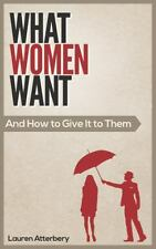 What Women Want... and How to Give It to Them by Lauren Atterbery (2014,...