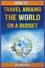 NEW How To Travel Around The World On a Budget by HTeBooks
