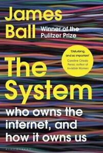 The System Who Owns the Internet, and How It Owns Us by James Ball 9781526607249
