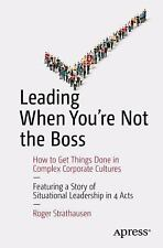 Leading When You're Not the Boss : How to Get Things Done in Complex...