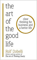 The Art of the Good Life by by Rolf Dobelli Clear Thinking for Business .PB Book