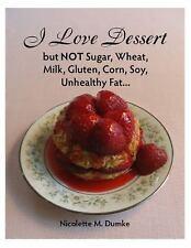 I Love Dessert but NOT Sugar, Wheat, Milk, Gluten, Corn, Soy, Unhealthy...