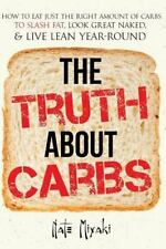 The Truth about Carbs: How to Eat Just the Right Amount of Carbs to Slash Fat, L