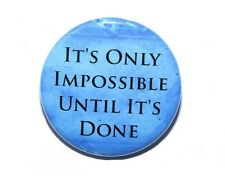 IT'S ONLY IMPOSSIBLE UNTIL IT'S DONE - Pinback Button Badge 1.5""