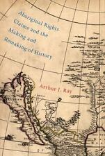 ABORIGINAL RIGHTS CLAIMS AND THE MAKING AND REMAKING OF HISTORY - RAY, ARTHUR J.