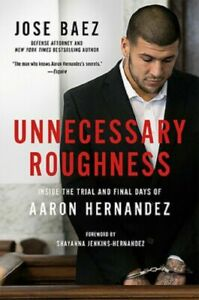 Unnecessary Roughness Aaron Hernandez Biography Book by Lawyer Jose Baez HC