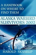 Alaska Warbird Survivors 2002 : A Handbook on Where to Find Them by Harold A....