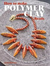 How to Make Polymer Clay Beads: 35 step-by-step projects for beautiful beads and