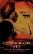Overcoming the Crisis of Life : What to Do When Your Faith Is in Crisis by...