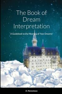 The Book Of Dream Interpretation: A Guidebook To The Meaning Of Your Dreams...