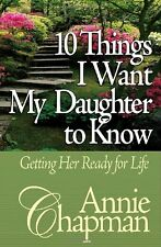 10 Things I Want My Daughter to Know: Getting Her Ready for Life by Annie Chapma